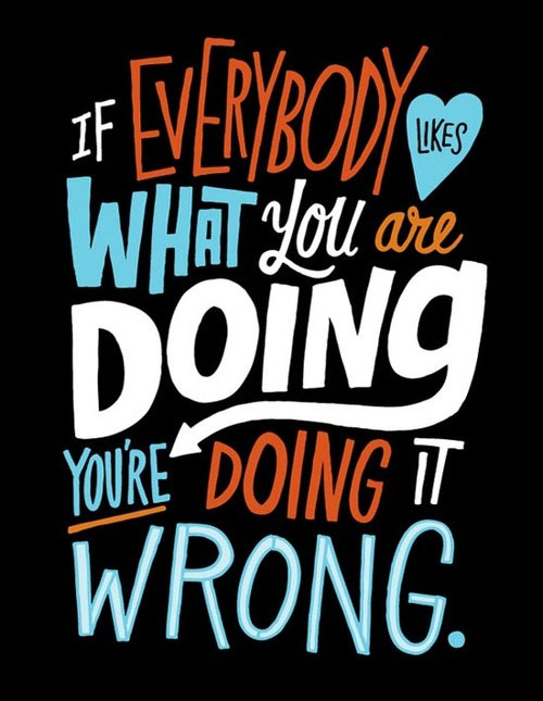 If Everybody Likes What You Are Doing You're Doing It Wrong