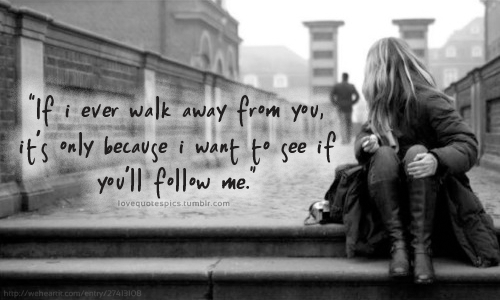 """If I Ever Walk Away From You, It's Only Because I Want To See If You'll Follow Me"