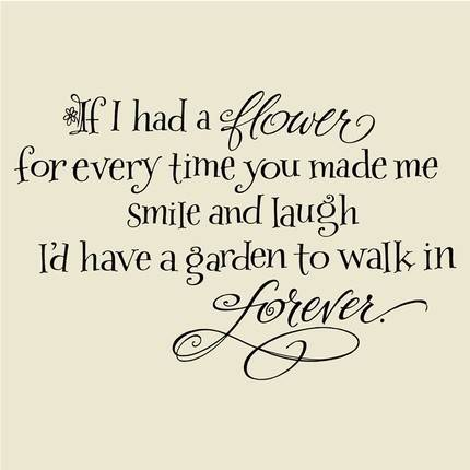 If I Had A Flower For Every Time You Made Me Smile And Laugh I'd Have A Garden To Walk In Forever