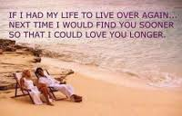 If I Had My Life To Live Over Again, Next Time I Would Find You Sooner So That I Could Love You Longer