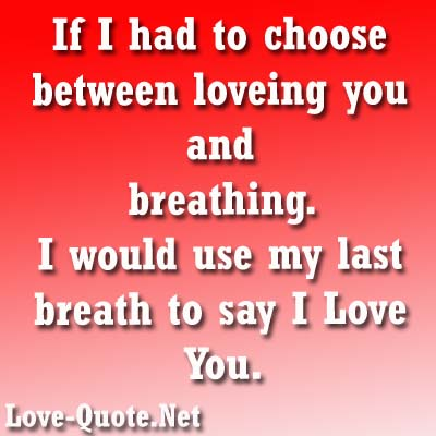 If I Had To Choose Between Loveing You And Breathing. I Would Use My Last Breath To Say I Love You