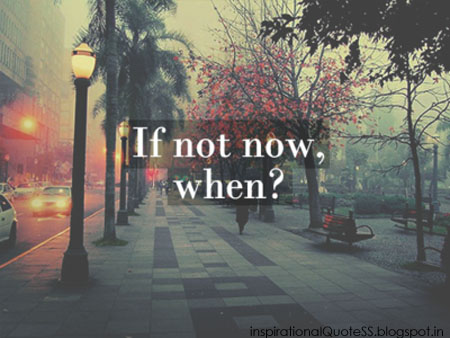 If Not Now, When!