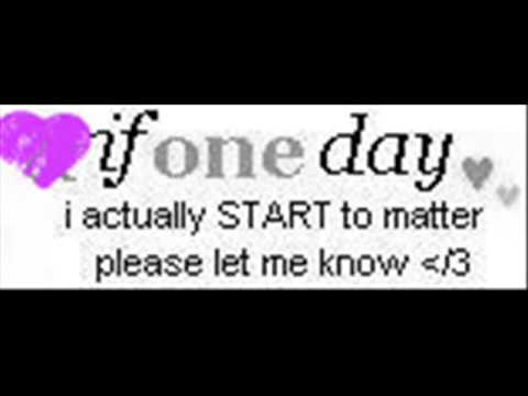 If One Day I Actually Start To Matter Please Let Me Know