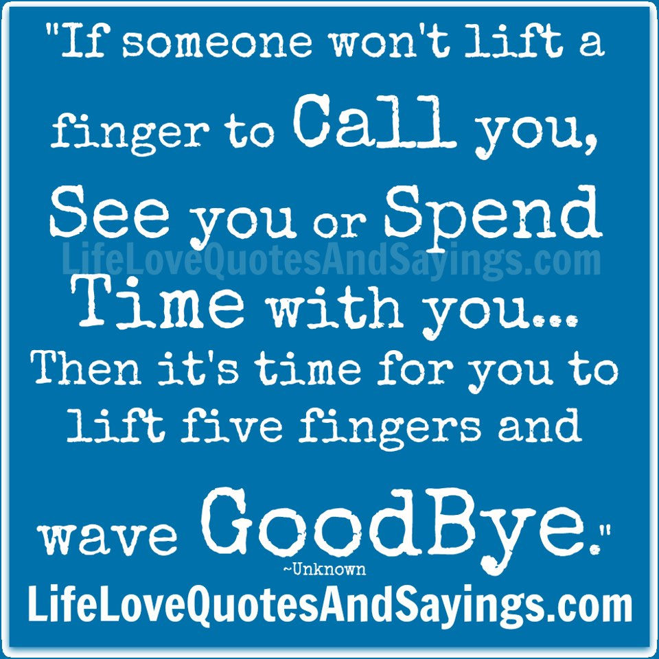 """""""If Someone Won't Lift a Finger To Call You, See You Or Spend Time With You.. Then It's Time For You To Lift Five Fingers And Wave Goodbye."""""""