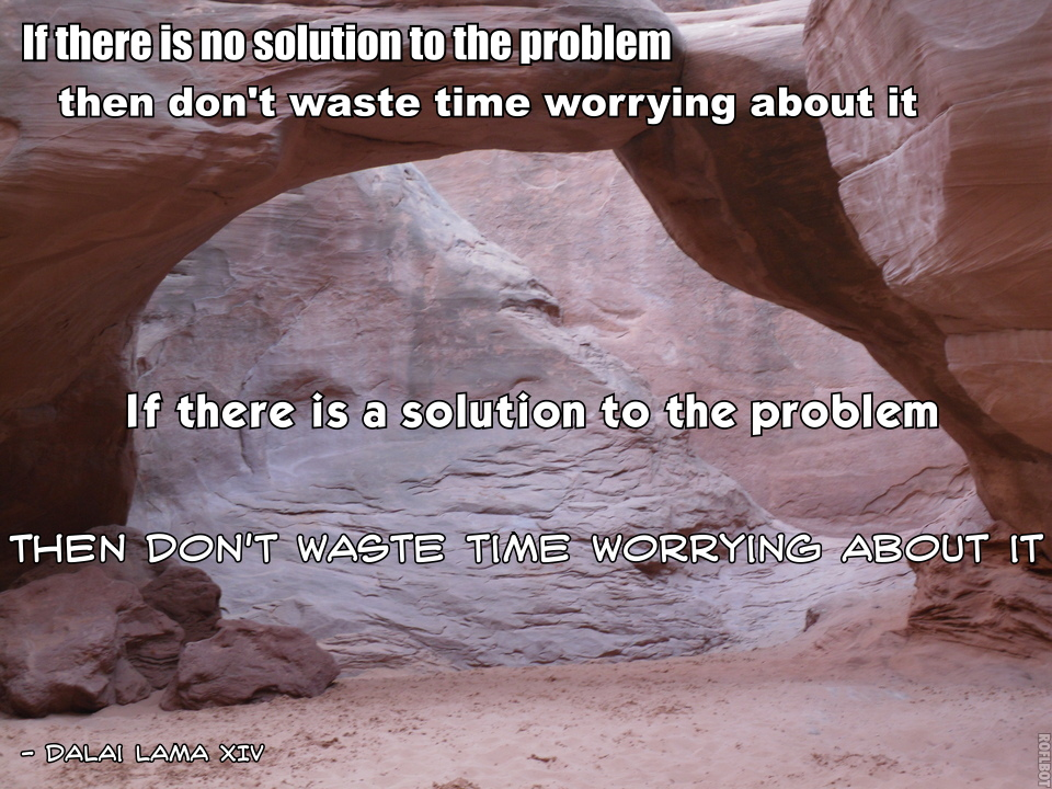 If There Is No Solution To The Problem Then Don't Waste Time Worrying About It. If There Is a Solution To The Problem, Then Don't Waste Time Worrying About It