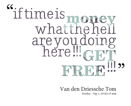 """If Time Is Money What The Hell Are You Doing Here!! Get Free"""