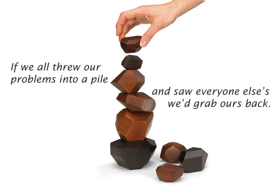 If We All Threw Our Problems Into a Pile And Saw Everyone Else's We'd Grab Ours Back