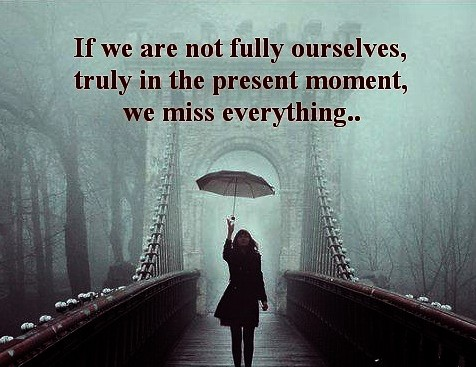 If We Are Not Fully Ourselves, Truly In The Present Moment, We Miss Everything