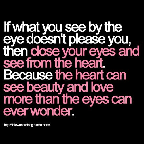 If What You See By The Eye Doesn't Please You, Then Close Your Eyes And See From The Heart. Because  The Heart Can See Beauty And Love More Than The Eyes Can Ever Wonder