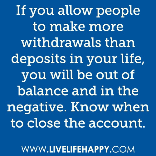 If You Allow People To Make More Withdrawals Then Deposits In Your Life, You Will Be Out Of Balance And In The Negative. Know When To Close The Account