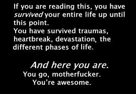 If You Are Reading This, You Have Survived Your Entire Life Up Until This Point.
