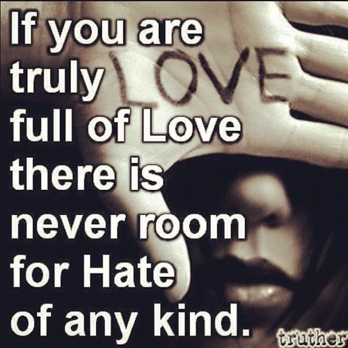 If You Are Truly Full Of Love There Is Never Room For Hate Of Any Kind