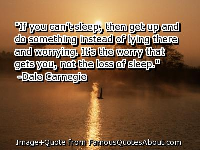 """If You Can't Sleep, Then Get Up And Do Something Instead Of Lying There And Worrying, It's The Worry That Gets You, Not The Loss of Sleep"""