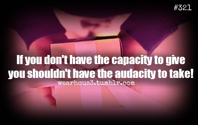 If You Don't Have The Capacity To Give You Shouldn't Have The Audacity To Take!
