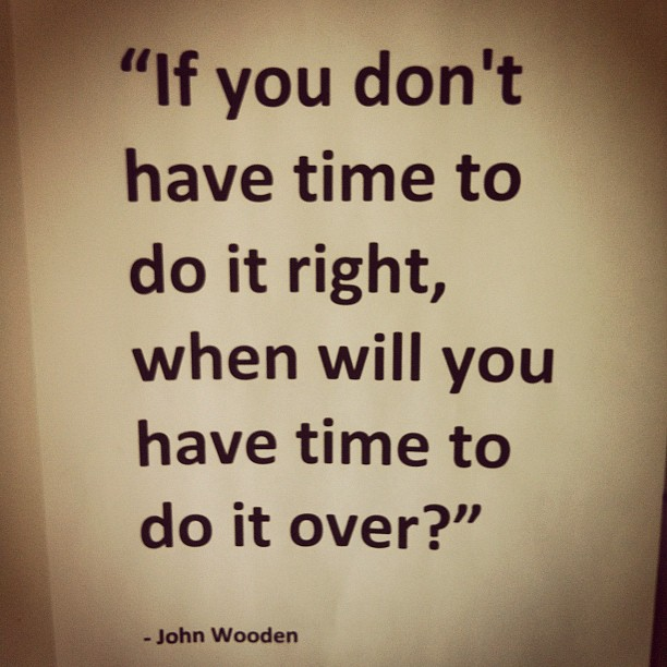 If You Don't Have Time To Do It Right, When Will You Have Time To Do It Over!
