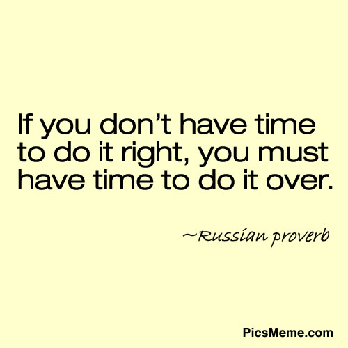 If You Don't Have Time To Do It Right, You Must Have Time To Do It Over