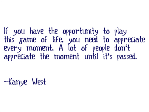 If You Have The Opportunity To Play This Game Of Life, You Need To Appreciate Every Moment. A Lot Of People Don't Appreciate The Moment Until It's Passed