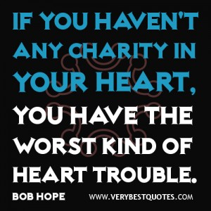 If You Haven't Any Charity In Your Heart, You Have The Worst Kind Of Heart Trouble