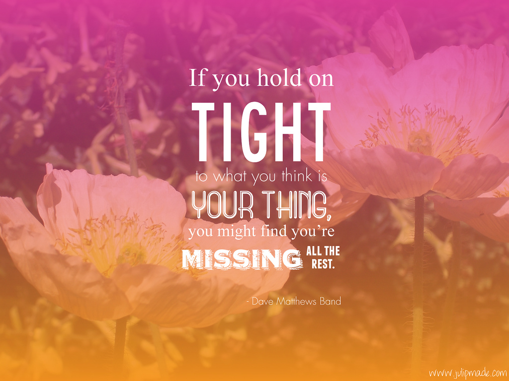 If You Hold On Tight To What You Think Your Thing, You Might Find You're Missing All The Rest
