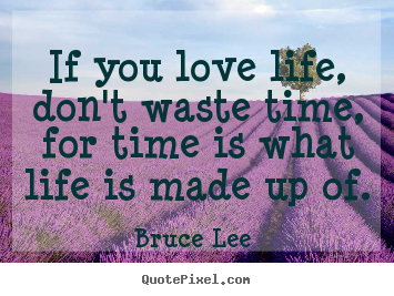 If You Love Life, Don't Waste Time For Time is What Life Is Made Up Of