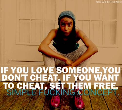 If You Love Someone, You Don't Cheat. If You Want To Cheat, Set Them Free