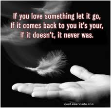 If You Love Something Let It Go, If It Comes Back To You It's Your, If It Doesn't, It Never Was