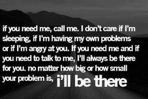 If You Need Me, Call Me. I Don't Care If I'm Sleeping. If I'm Having My Own Problems Or If I'm Angry At You. If You Need Me And If You Need To Talk To Me, I'll Always Be There For You. No Matter How Big Or How