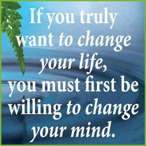 if you truly want to change your life you must first be