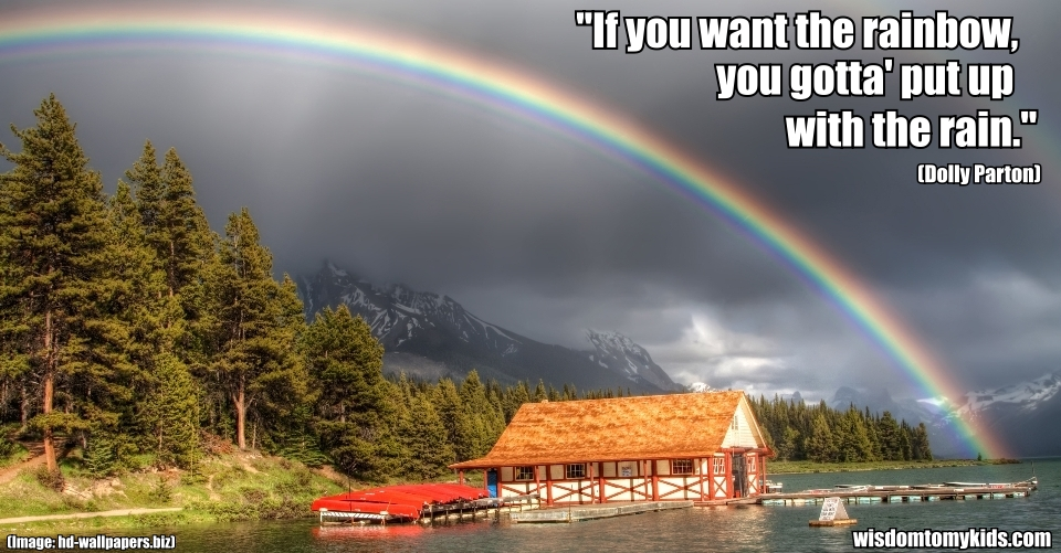 """""""If You Want The Rainbow You Gotta Put Up With The Rain"""""""