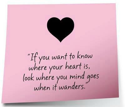 """If You Want To Know Where Your Heart Is, Look Where You Mind Goes When It Wanders"