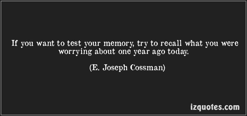 If You Want To Test Your Memory, Try To Recall What You Were Worring About One Year Ago Today