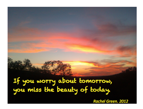 If You Worry About Tomorrow, You Miss The Beauty of Today
