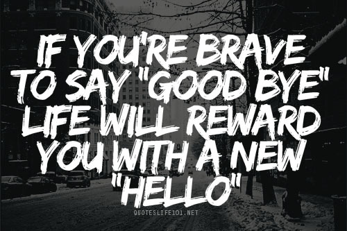 """If You're Brave To Say """"Good Bye"""" Life Will Reward You With A New """"Hello"""""""