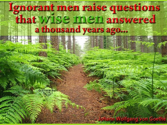 Ignorant Men Raise Questions That Wise Men Answered A Thousand Years Ago