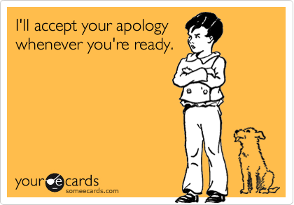 I'll Accept Your Apology Whenever You're Ready ~ Apology Quote