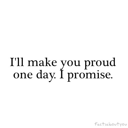 I'll Make You Proud One Day. I Promise