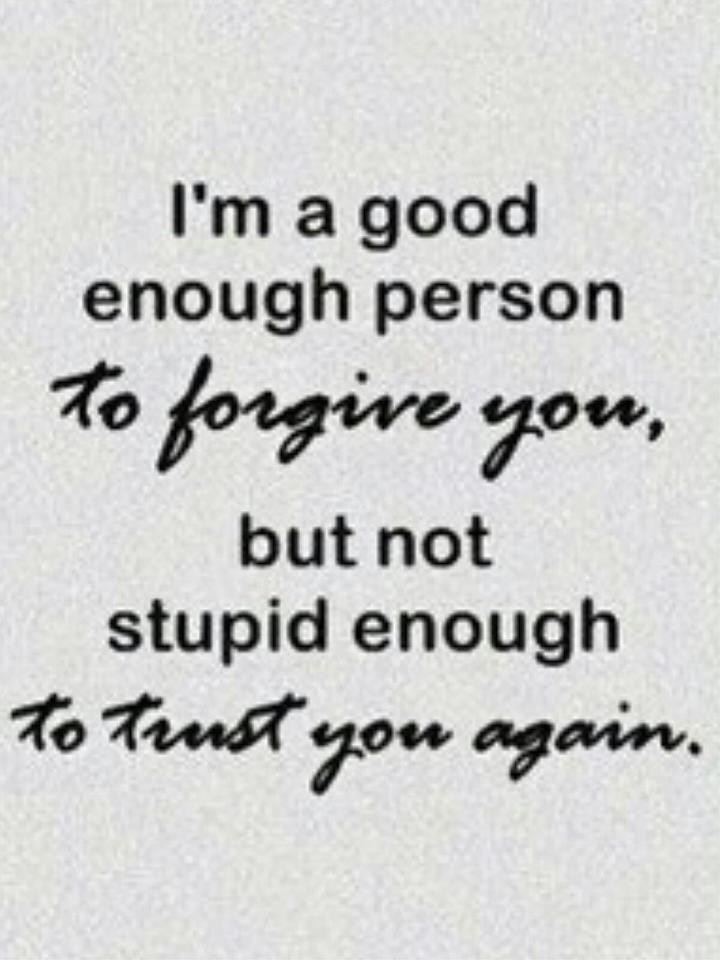 I'm A Good Enough Person To Forgive You, But Not Stupid Enough To Trust You Again