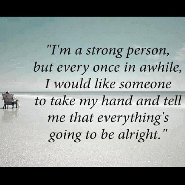 """""""I'm A Strong Person, But Every Once In Awhile, I Would Like Someone To Take My Hand And Tell Me That Everything's Going To Be Alright"""""""