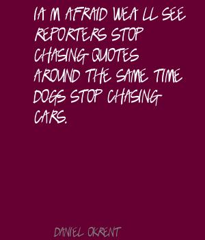 I'm Afraid We'll See Reporters Stop Chasing Quotes Around The Same Time Dogs Stop Chasing Cars