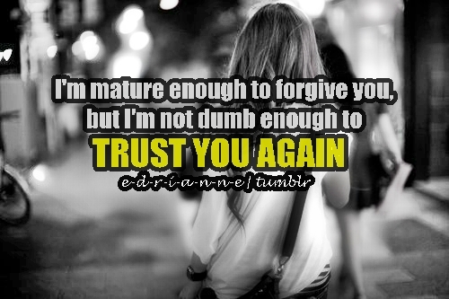 I'm Mature Enough To Forgive You. But I'm Not Dumb Enough To Trust You Again