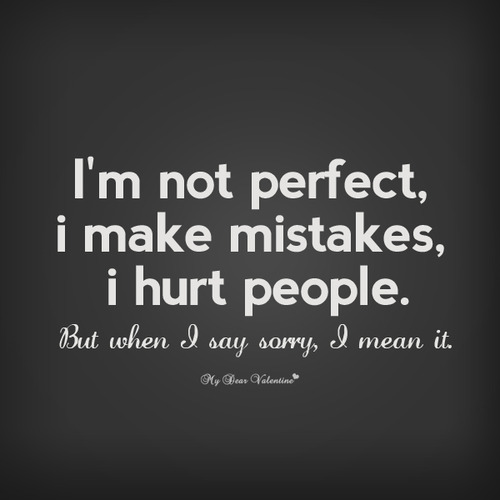 I'm Not Perfect, I Make Mistakes, I Hurt People, But When I Say Sorry, I Mean It ~ Apology Quote