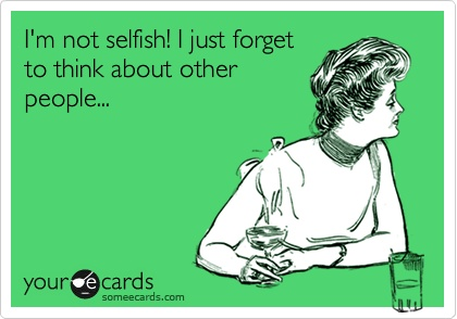 I'm Not Selfish! I Just Forget To Think About Other People