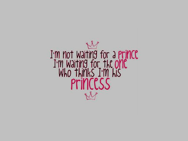 I'm Not Waiting For a Prince. I'm Waiting For The One Who Thinks I'm His Princess
