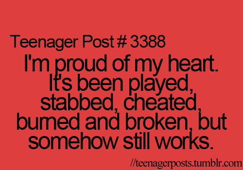 I'm Proud Of My Heart. It's Been Played, Stabbed, Cheated Burned And Broken, But Somehow Still Works