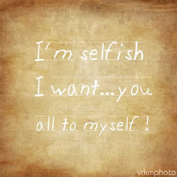 I'm Selfish I Want You All To Myself!