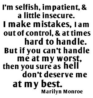 I'M Selfish, Impatient & A Little Insecure, I Make Mistakes, I Am Out Of Control & At Times Hard To Handle, But If You Can't Handle Me At My Worst, Then You Sure As Hell Don't Deserve Me At My Best