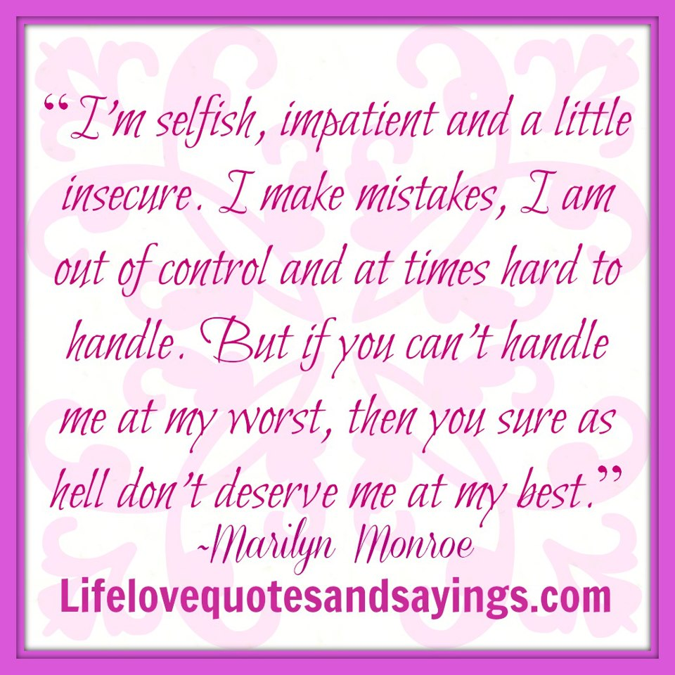 I'm Selfish, Impatient And a Little Insecure. I Make Mistake, I Am Out Of Control And At Time Hard To Handle