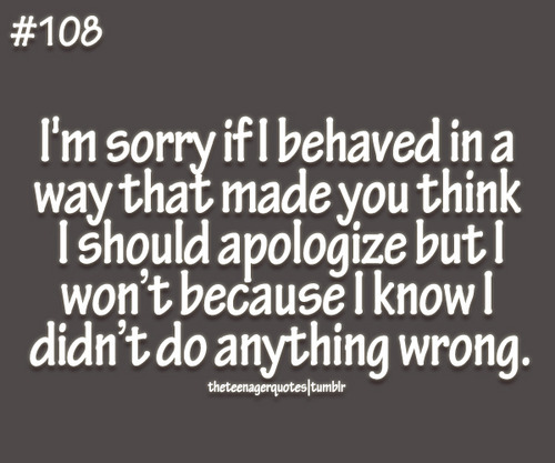 I'm Sorry If I Behaved In a Way That Made You Think I Should Apologize But I Won't Because I Know I Didn't Do Anything Wrong ~ Apology Quote