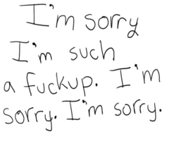 I'm Sorry I'm Such a Fuckup. I'm Sorry. I'm Sorry ~ Apology Quote