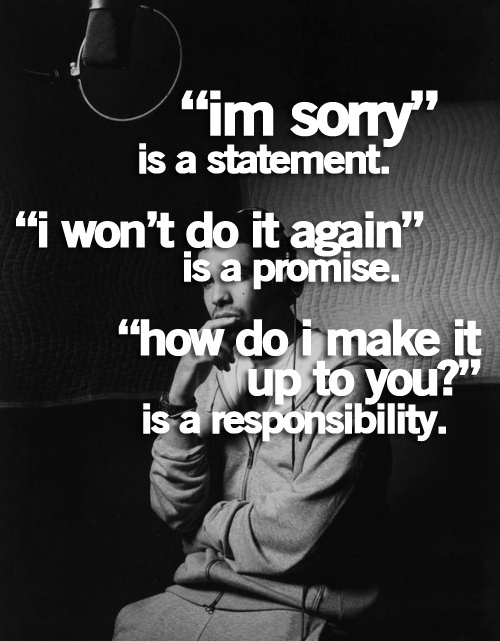 """Im Sorry"" Is a Statement. ""I Won't Do It Again"" Is a Promise. ""How Do I Make It Up To You!"" Is a Responsibility ~ Apology Quote"